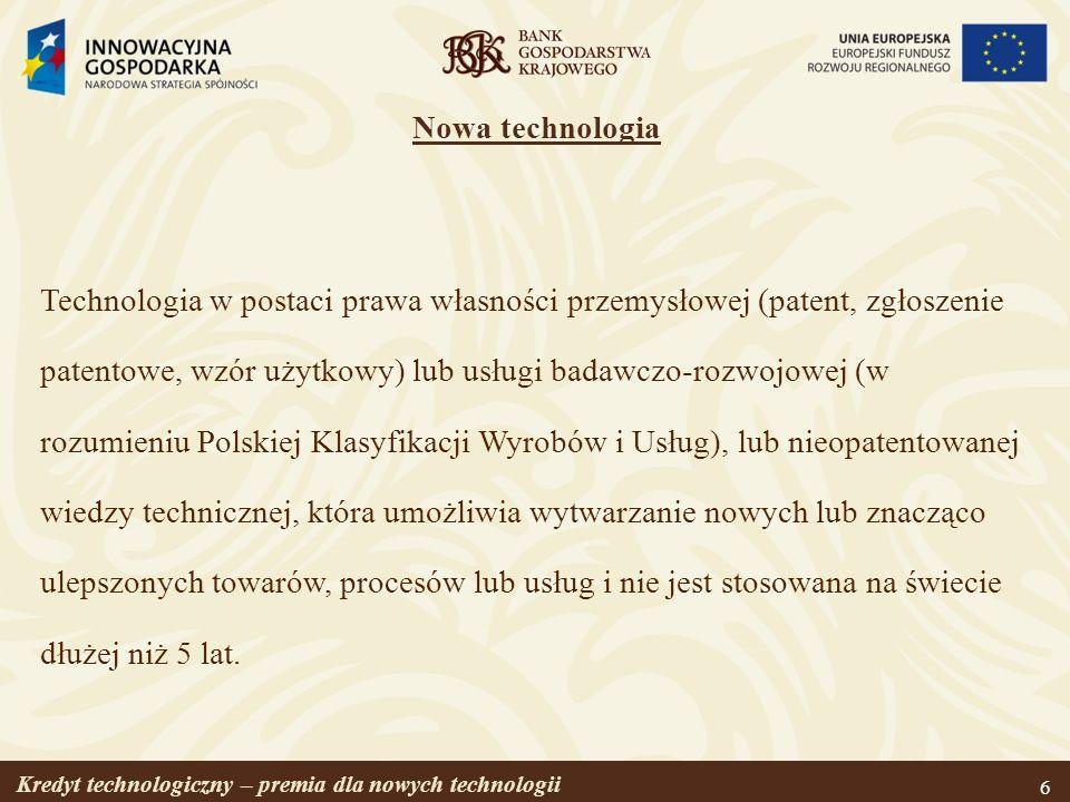 Kredyt technologiczny – premia dla nowych technologii 6 Nowa technologia Technologia w postaci prawa własności przemysłowej (patent, zgłoszenie patent