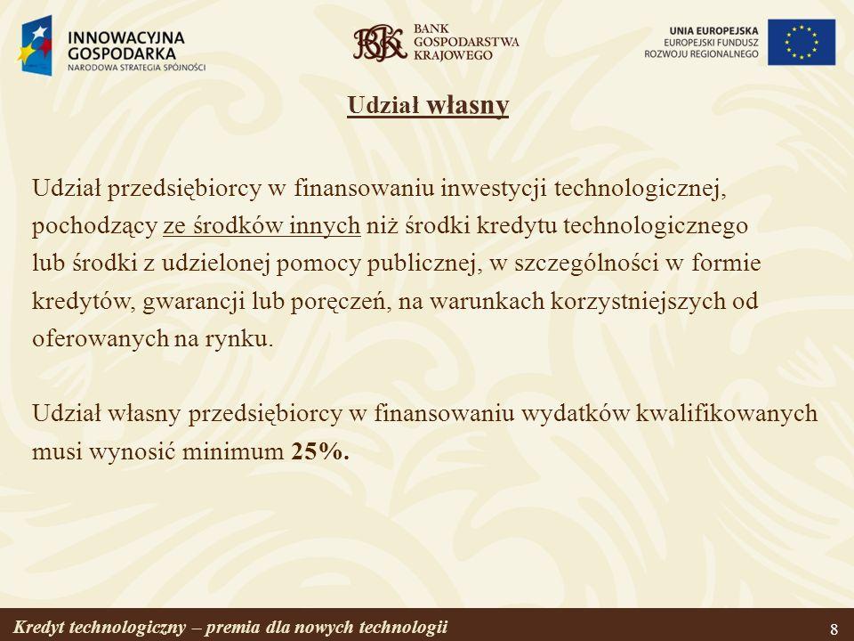 Kredyt technologiczny – premia dla nowych technologii 9 Premia technologiczna Kwota przyznawana przez BGK przedsiębiorcy na spłatę części kapitału kredytu technologicznego, w wysokości wynikającej z limitów pomocy publicznej* w odniesieniu do wartości kosztów kwalifikowanych inwestycji, ale nie wyższej niż 4 000 000 PLN.