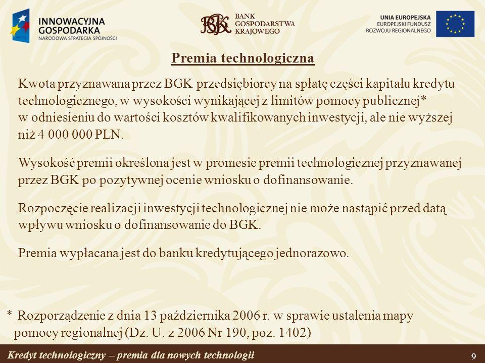 Kredyt technologiczny – premia dla nowych technologii 9 Premia technologiczna Kwota przyznawana przez BGK przedsiębiorcy na spłatę części kapitału kre