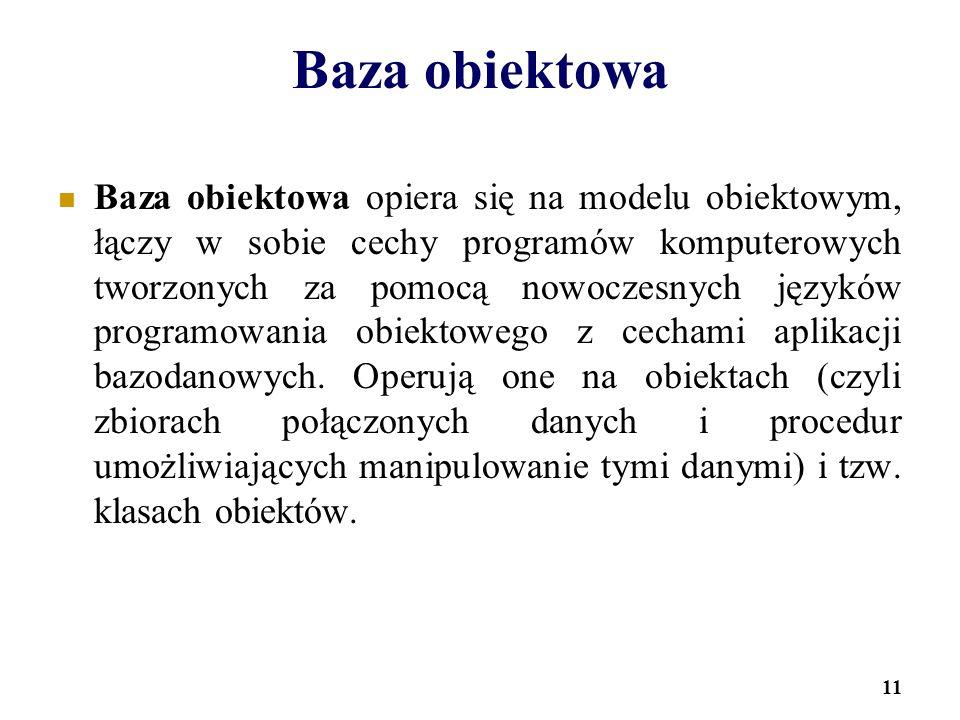 11 Baza obiektowa Baza obiektowa opiera się na modelu obiektowym, łączy w sobie cechy programów komputerowych tworzonych za pomocą nowoczesnych językó