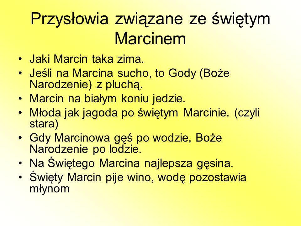 Przysłowia związane ze świętym Marcinem Jaki Marcin taka zima. Jeśli na Marcina sucho, to Gody (Boże Narodzenie) z pluchą. Marcin na białym koniu jedz