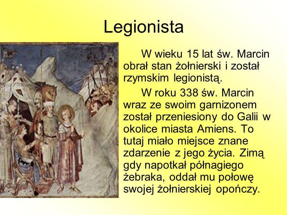 Legionista W wieku 15 lat św. Marcin obrał stan żołnierski i został rzymskim legionistą. W roku 338 św. Marcin wraz ze swoim garnizonem został przenie