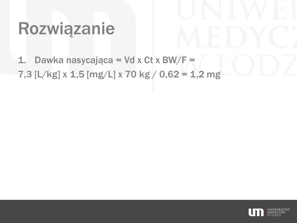 Rozwiązanie 1.Dawka nasycająca = Vd x Ct x BW/F = 7,3 [L/kg] x 1,5 [mg/L] x 70 kg / 0,62 = 1,2 mg