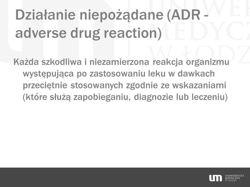 Działanie niepożądane (ADR - adverse drug reaction) Każda szkodliwa i niezamierzona reakcja organizmu występująca po zastosowaniu leku w dawkach przec