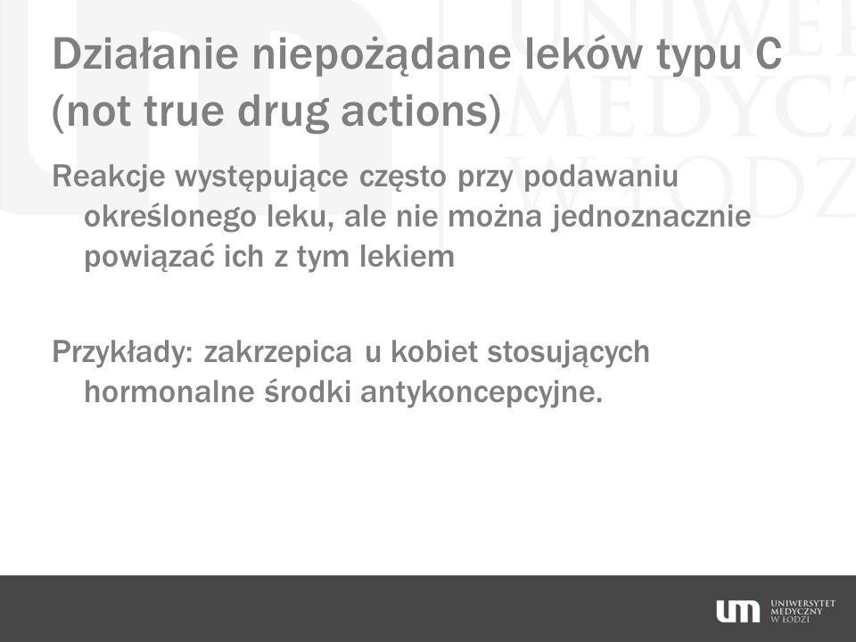 Działanie niepożądane leków typu C (not true drug actions) Reakcje występujące często przy podawaniu określonego leku, ale nie można jednoznacznie pow