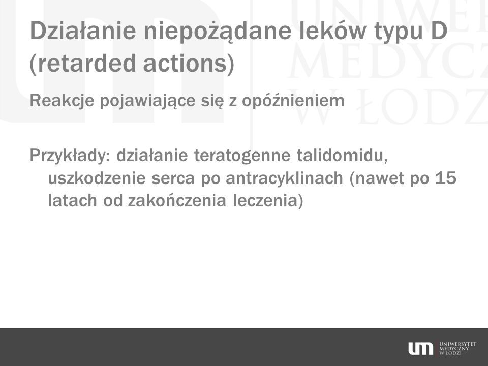 Działanie niepożądane leków typu D (retarded actions) Reakcje pojawiające się z opóźnieniem Przykłady: działanie teratogenne talidomidu, uszkodzenie s