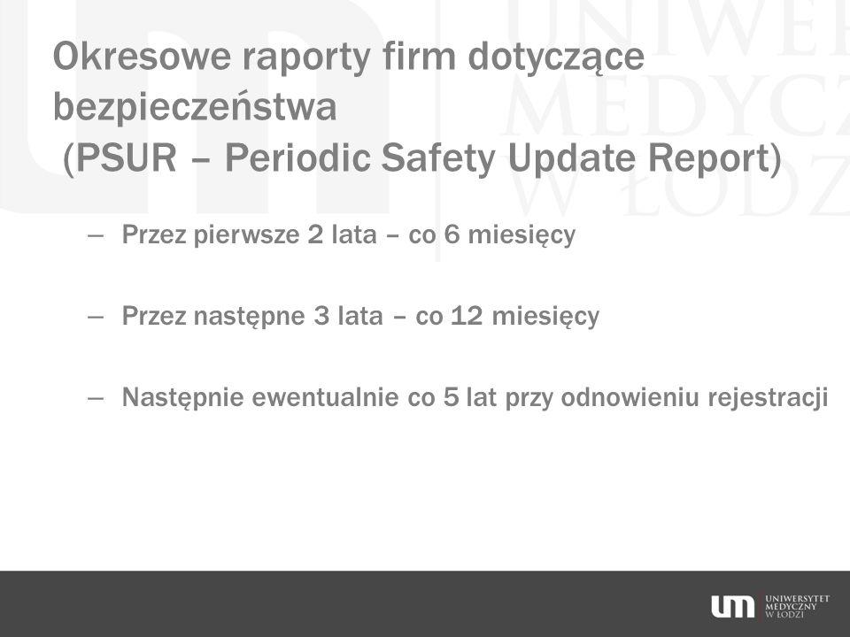Okresowe raporty firm dotyczące bezpieczeństwa (PSUR – Periodic Safety Update Report) – Przez pierwsze 2 lata – co 6 miesięcy – Przez następne 3 lata