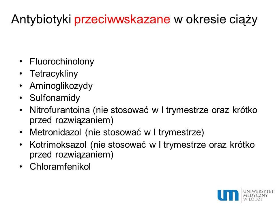 Antybiotyki przeciwwskazane w okresie ciąży Fluorochinolony Tetracykliny Aminoglikozydy Sulfonamidy Nitrofurantoina (nie stosować w I trymestrze oraz