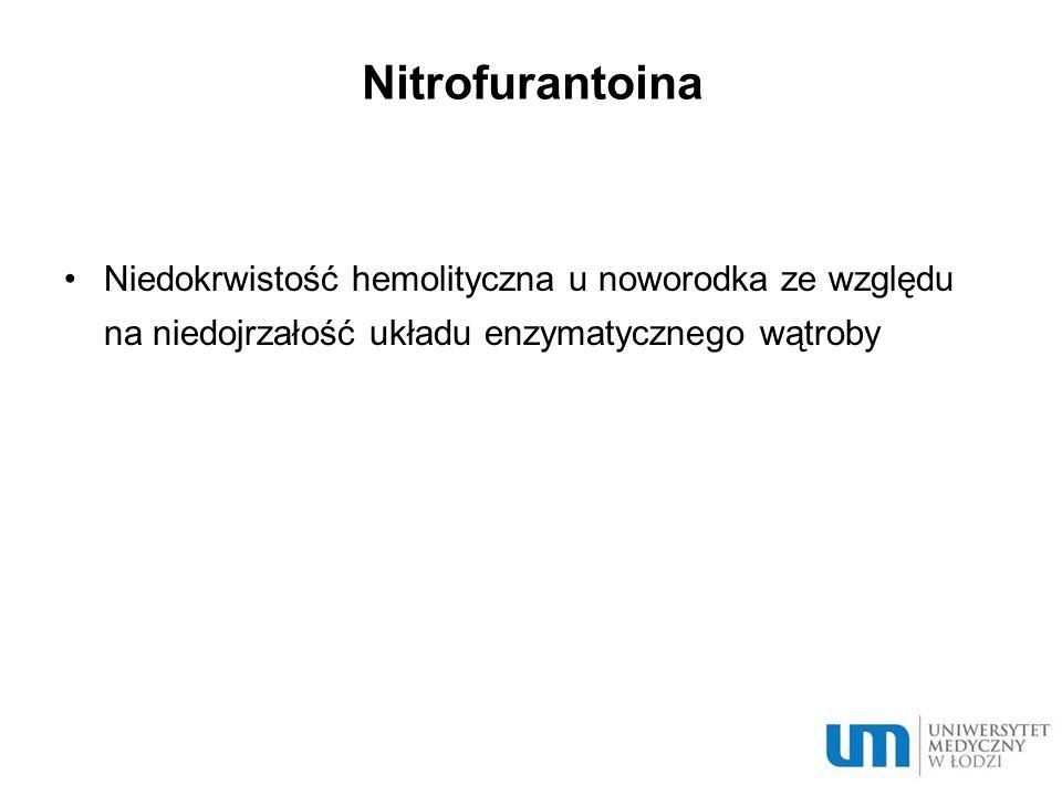Nitrofurantoina Niedokrwistość hemolityczna u noworodka ze względu na niedojrzałość układu enzymatycznego wątroby