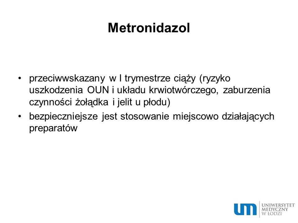 Metronidazol przeciwwskazany w I trymestrze ciąży (ryzyko uszkodzenia OUN i układu krwiotwórczego, zaburzenia czynności żołądka i jelit u płodu) bezpi