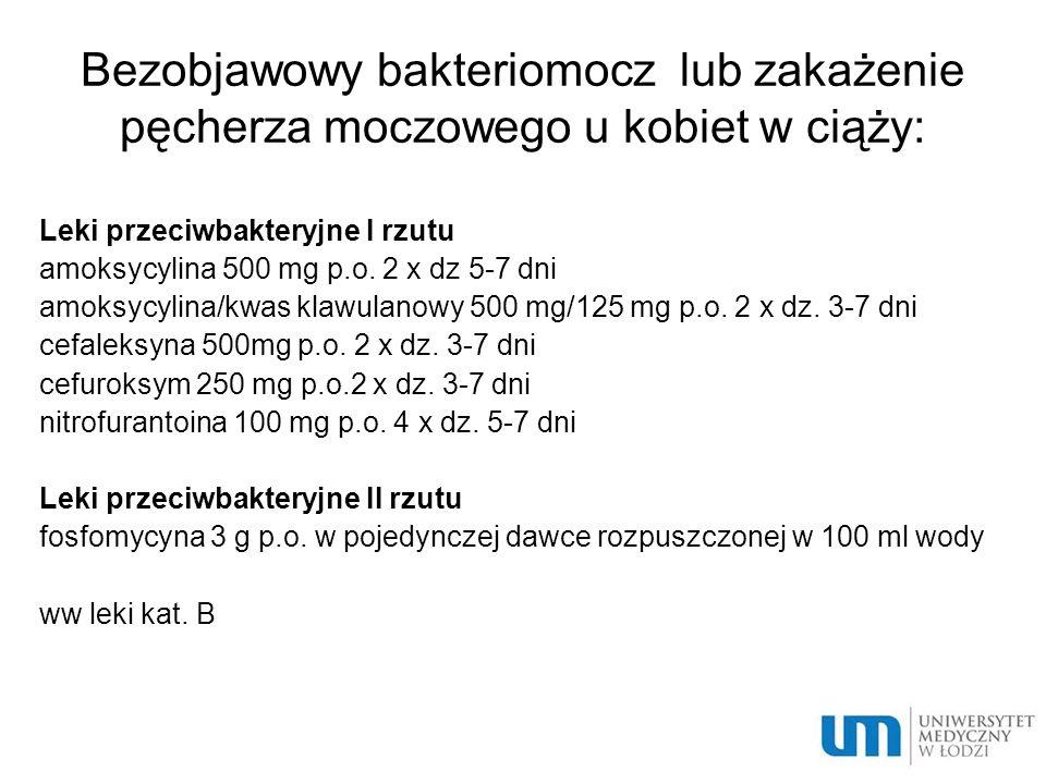 Bezobjawowy bakteriomocz lub zakażenie pęcherza moczowego u kobiet w ciąży: Leki przeciwbakteryjne I rzutu amoksycylina 500 mg p.o. 2 x dz 5-7 dni amo