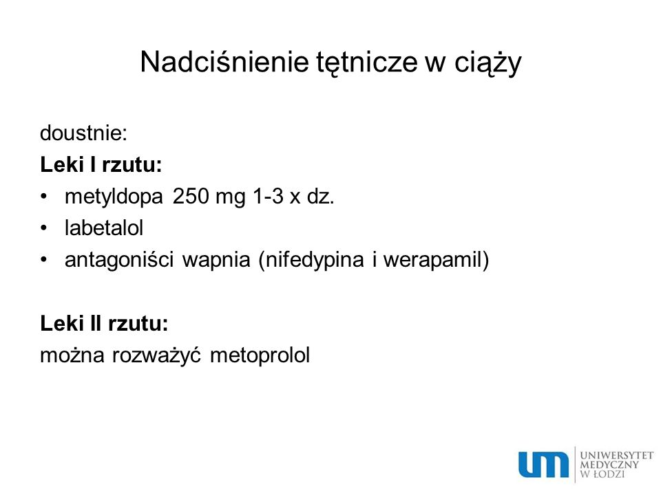 Nadciśnienie tętnicze w ciąży doustnie: Leki I rzutu: metyldopa 250 mg 1-3 x dz. labetalol antagoniści wapnia (nifedypina i werapamil) Leki II rzutu: