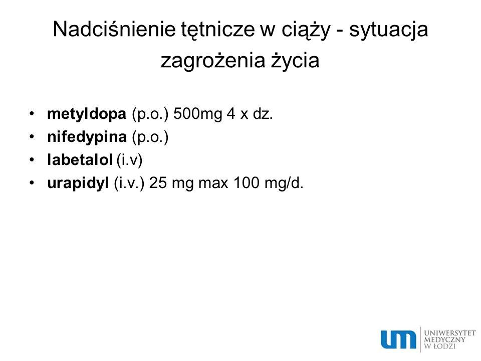 Nadciśnienie tętnicze w ciąży - sytuacja zagrożenia życia metyldopa (p.o.) 500mg 4 x dz. nifedypina (p.o.) labetalol (i.v) urapidyl (i.v.) 25 mg max 1
