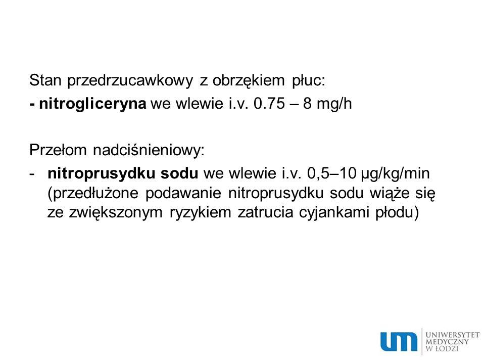Stan przedrzucawkowy z obrzękiem płuc: - nitrogliceryna we wlewie i.v. 0.75 – 8 mg/h Przełom nadciśnieniowy: -nitroprusydku sodu we wlewie i.v. 0,5–10