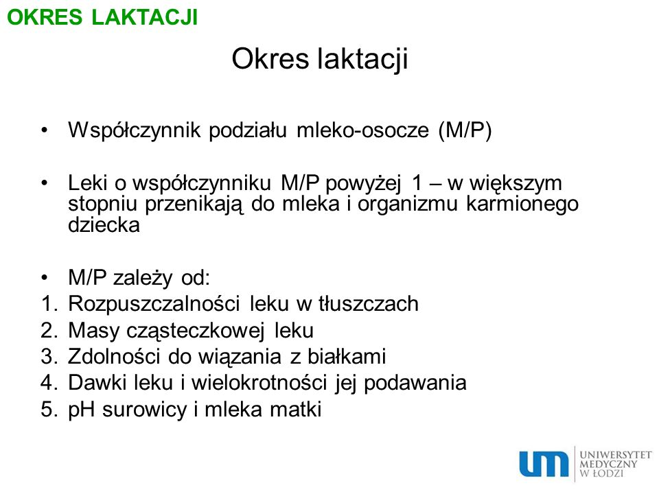 Okres laktacji Współczynnik podziału mleko-osocze (M/P) Leki o współczynniku M/P powyżej 1 – w większym stopniu przenikają do mleka i organizmu karmio