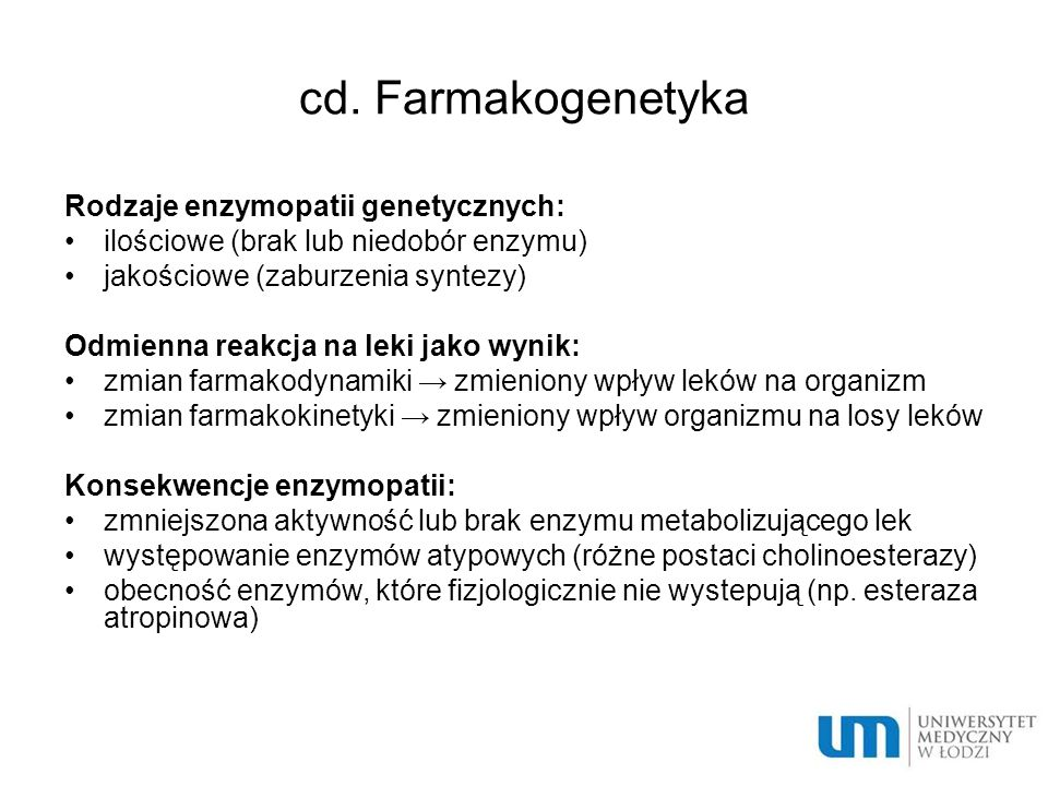 cd. Farmakogenetyka Rodzaje enzymopatii genetycznych: ilościowe (brak lub niedobór enzymu) jakościowe (zaburzenia syntezy) Odmienna reakcja na leki ja