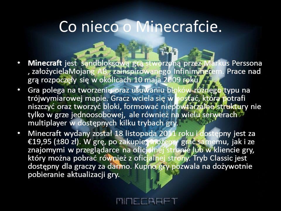 Co nieco o Minecrafcie. Minecraft jest sandbloksową grą stworzoną przez Markus Perssona, założycielaMojang AB, zainspirowanego Infiniminerem. Prace na
