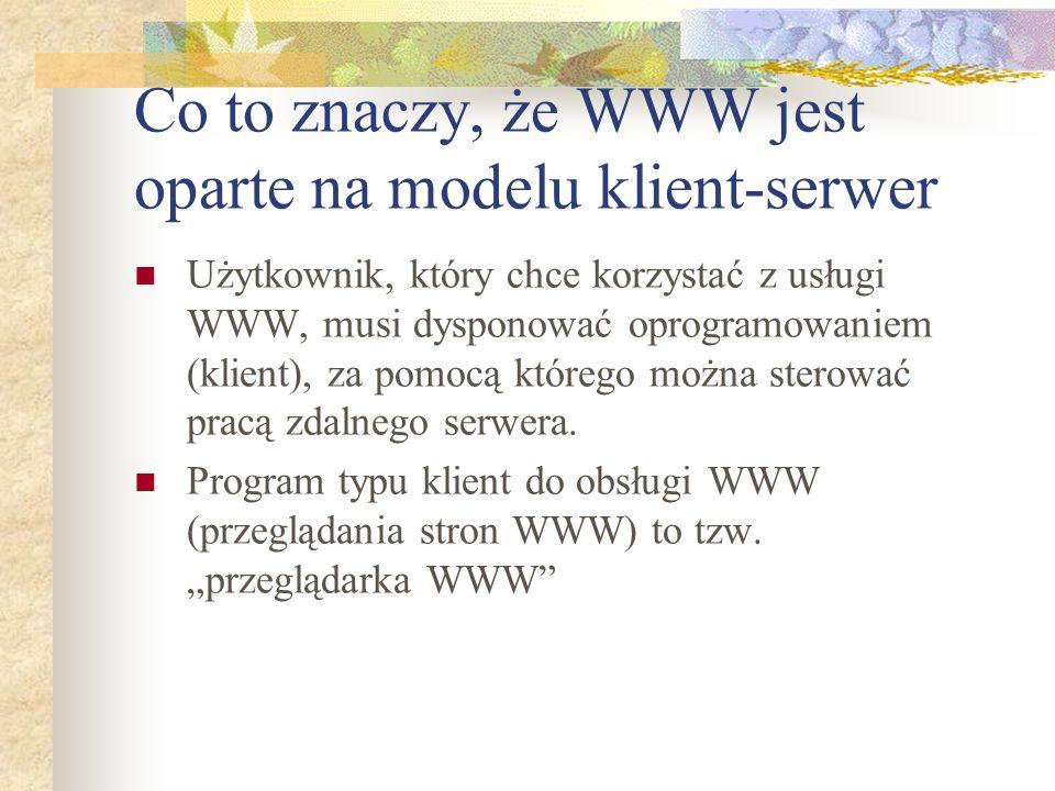 Co to znaczy, że WWW jest oparte na modelu klient-serwer Użytkownik, który chce korzystać z usługi WWW, musi dysponować oprogramowaniem (klient), za p
