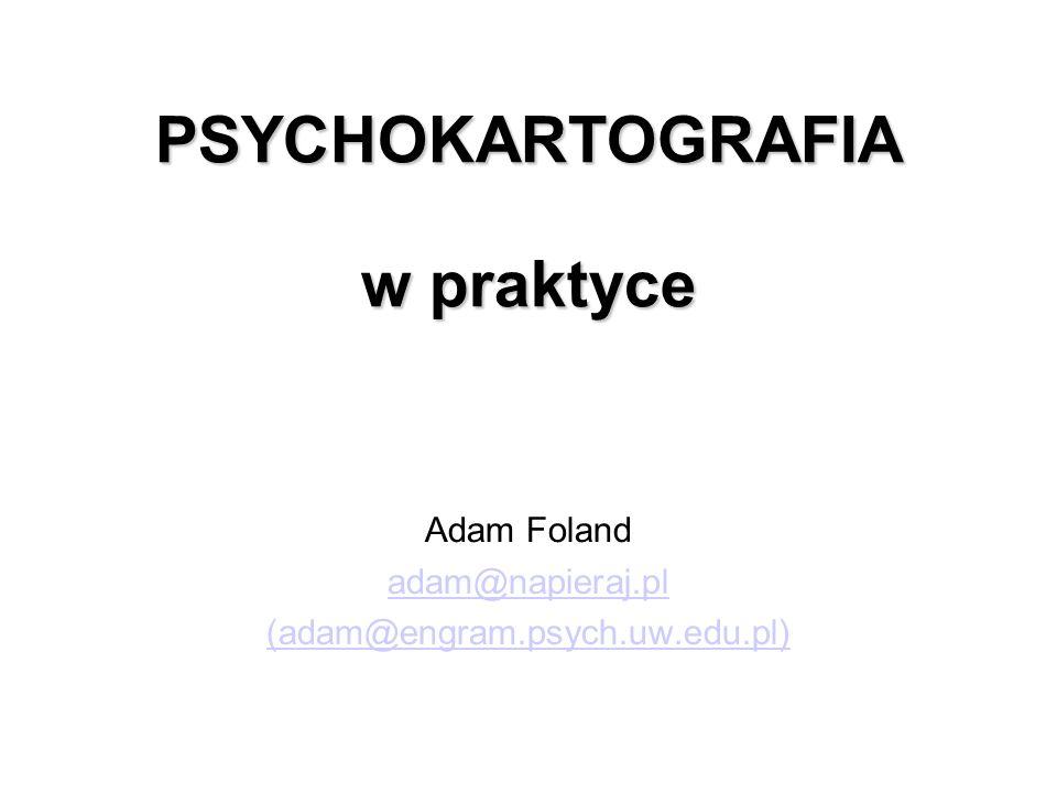 PSYCHOKARTOGRAFIA w praktyce Adam Foland adam@napieraj.pl (adam@engram.psych.uw.edu.pl)