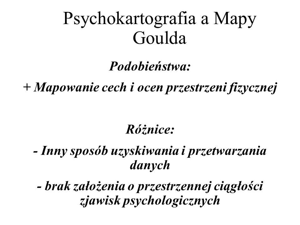 Psychokartografia a Mapy Goulda Podobieństwa: + Mapowanie cech i ocen przestrzeni fizycznej Różnice: - Inny sposób uzyskiwania i przetwarzania danych - brak założenia o przestrzennej ciągłości zjawisk psychologicznych