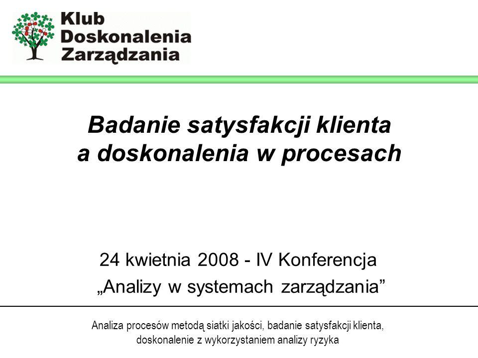Analiza procesów metodą siatki jakości, badanie satysfakcji klienta, doskonalenie z wykorzystaniem analizy ryzyka 24 kwietnia 2008 - IV Konferencja Analizy w systemach zarządzania Badanie satysfakcji klienta a doskonalenia w procesach
