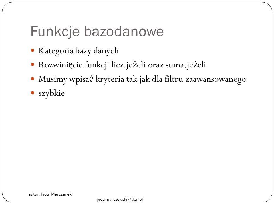 autor: Piotr Marczewski piotrmarczewski@tlen.pl Funkcje bazodanowe Kategoria bazy danych Rozwini ę cie funkcji licz.je ż eli oraz suma.je ż eli Musimy wpisa ć kryteria tak jak dla filtru zaawansowanego szybkie