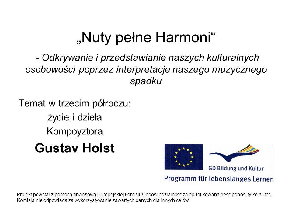 Temat w trzecim półroczu: życie i dzieła Kompoyztora Gustav Holst Projekt powstał z pomocą finansową Europejskiej komisji. Odpowiedzialność za opublik