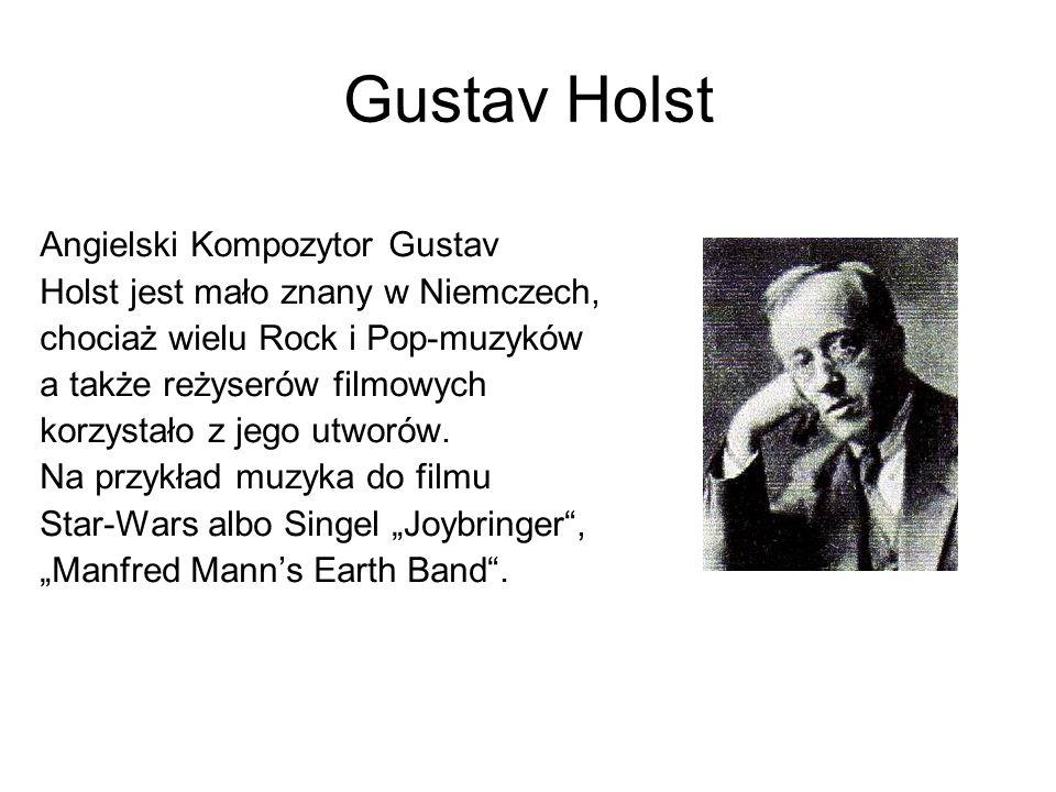 Gustav Holst Angielski Kompozytor Gustav Holst jest mało znany w Niemczech, chociaż wielu Rock i Pop-muzyków a także reżyserów filmowych korzystało z