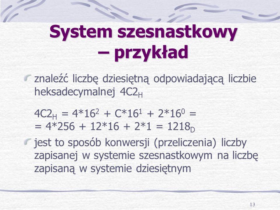 13 System szesnastkowy – przykład znaleźć liczbę dziesiętną odpowiadającą liczbie heksadecymalnej 4C2 H 4C2 H = 4*16 2 + C*16 1 + 2*16 0 = = 4*256 + 12*16 + 2*1 = 1218 D jest to sposób konwersji (przeliczenia) liczby zapisanej w systemie szesnastkowym na liczbę zapisaną w systemie dziesiętnym