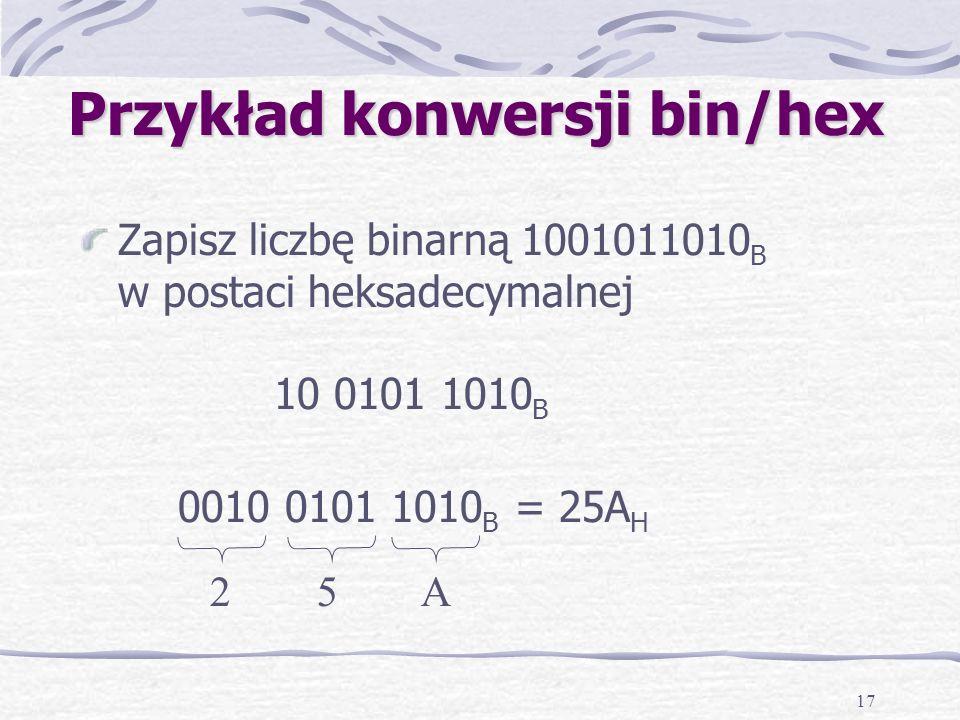 17 Przykład konwersji bin/hex Zapisz liczbę binarną 1001011010 B w postaci heksadecymalnej 10 0101 1010 B 0010 0101 1010 B = 25A H 2 5 A