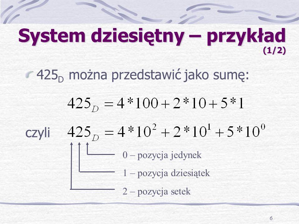 6 System dziesiętny – przykład (1/2) 425 D można przedstawić jako sumę: czyli 0 – pozycja jedynek 1 – pozycja dziesiątek 2 – pozycja setek