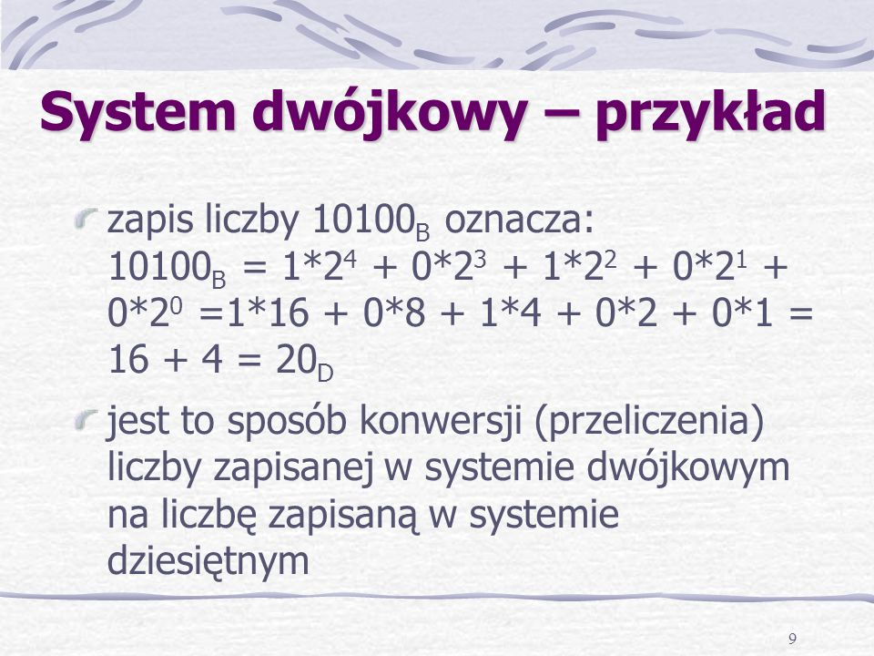 9 System dwójkowy – przykład zapis liczby 10100 B oznacza: 10100 B = 1*2 4 + 0*2 3 + 1*2 2 + 0*2 1 + 0*2 0 =1*16 + 0*8 + 1*4 + 0*2 + 0*1 = 16 + 4 = 20 D jest to sposób konwersji (przeliczenia) liczby zapisanej w systemie dwójkowym na liczbę zapisaną w systemie dziesiętnym