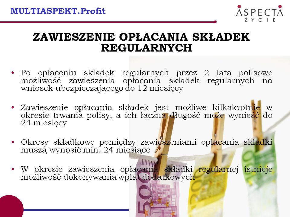10 MULTIASPEKT.Profit ZAWIESZENIE OPŁACANIA SKŁADEK REGULARNYCH Po opłaceniu składek regularnych przez 2 lata polisowe możliwość zawieszenia opłacania