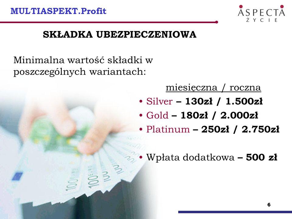 66 6 MULTIASPEKT.Profit SKŁADKA UBEZPIECZENIOWA Minimalna wartość składki w poszczególnych wariantach: miesięczna / roczna Silver – 130zł / 1.500zł Go
