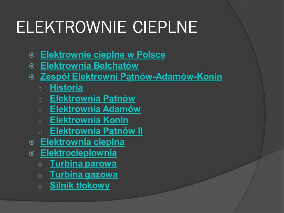 ELEKTROWNIE CIEPLNE Elektrownie cieplne w Polsce Elektrownia Bełchatów Zespół Elektrowni Pątnów-Adamów-Konin o Historia Historia o Elektrownia Pątnów Elektrownia Pątnów o Elektrownia Adamów Elektrownia Adamów o Elektrownia Konin Elektrownia Konin o Elektrownia Pątnów II Elektrownia Pątnów II Elektrownia cieplna Elektrociepłownia o Turbina parowa Turbina parowa o Turbina gazowa Turbina gazowa o Silnik tłokowy Silnik tłokowy