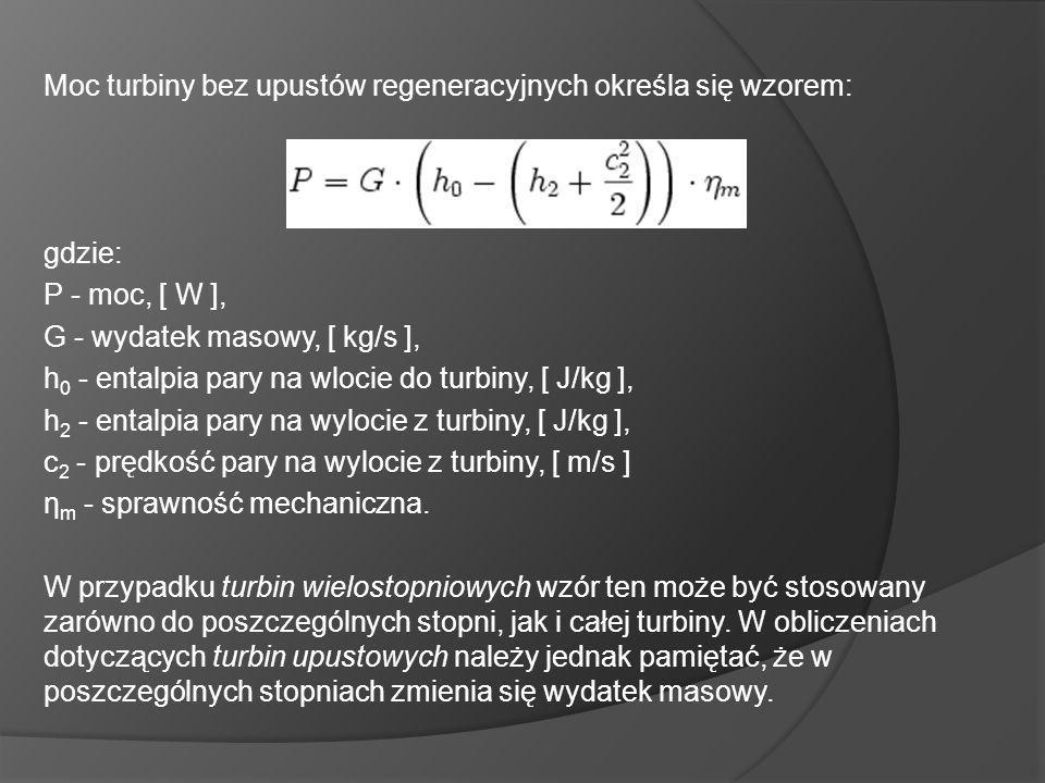 Moc turbiny bez upustów regeneracyjnych określa się wzorem: gdzie: P - moc, [ W ], G - wydatek masowy, [ kg/s ], h 0 - entalpia pary na wlocie do turbiny, [ J/kg ], h 2 - entalpia pary na wylocie z turbiny, [ J/kg ], c 2 - prędkość pary na wylocie z turbiny, [ m/s ] η m - sprawność mechaniczna.