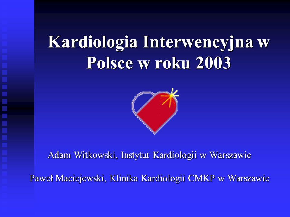 Kardiologia Interwencyjna w Polsce w roku 2003 Adam Witkowski, Instytut Kardiologii w Warszawie Paweł Maciejewski, Klinika Kardiologii CMKP w Warszawi