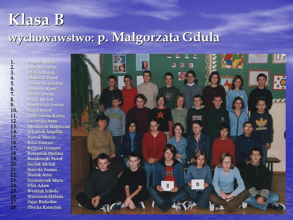 Klasa B wychowawstwo: p. Małgorzata Gdula 1. Bogusz Mariola 2. Duda Krzysztof 3. Filipiuk Patryk 4. Głowacki Paweł 5. Iczkowska Ewelina 6. Jabłoński K
