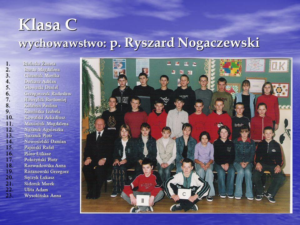 Klasa C wychowawstwo: p. Ryszard Nogaczewski 1. Bielecka Żaneta 2. Burda Magdalena 3. Chraniuk Monika 4. Derkacz Adrian 5. Głowacki Daniel 6. Grzegorc