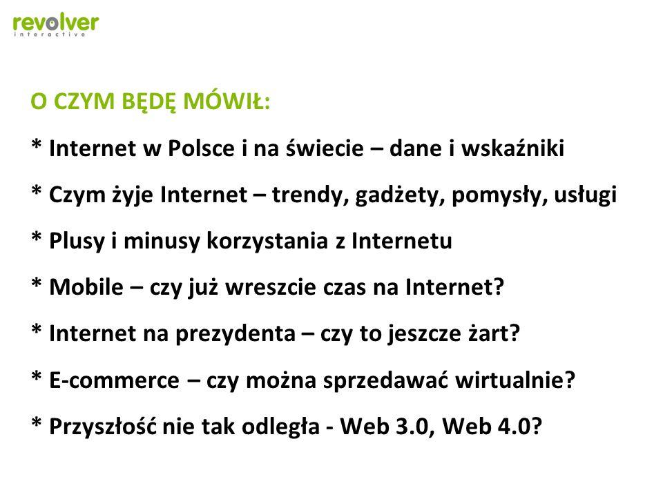 O CZYM BĘDĘ MÓWIŁ: * Internet w Polsce i na świecie – dane i wskaźniki * Czym żyje Internet – trendy, gadżety, pomysły, usługi * Plusy i minusy korzystania z Internetu * Mobile – czy już wreszcie czas na Internet.