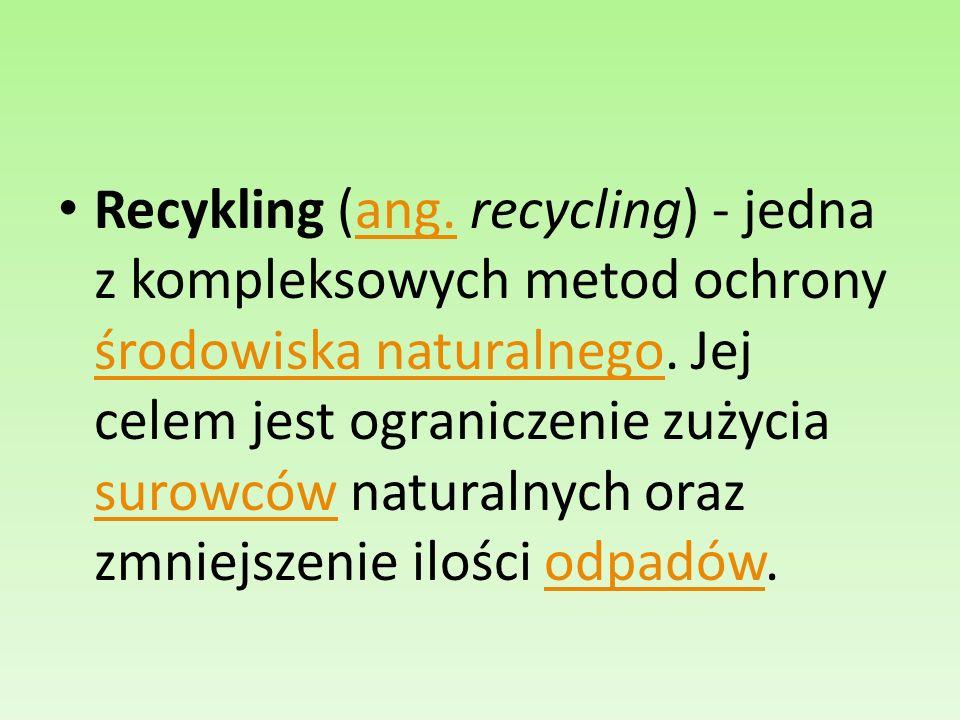 Recykling (ang. recycling) - jedna z kompleksowych metod ochrony środowiska naturalnego. Jej celem jest ograniczenie zużycia surowców naturalnych oraz