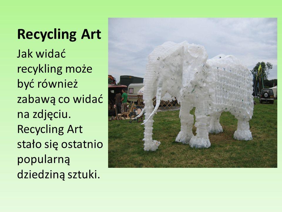 Recycling Art Jak widać recykling może być również zabawą co widać na zdjęciu. Recycling Art stało się ostatnio popularną dziedziną sztuki.