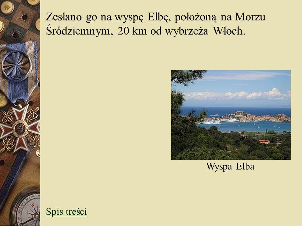 Zesłano go na wyspę Elbę, położoną na Morzu Śródziemnym, 20 km od wybrzeża Włoch. Wyspa Elba Spis treści