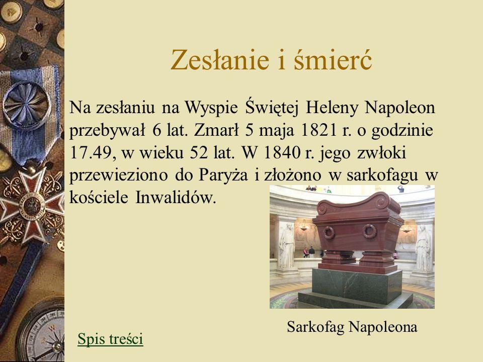 Zesłanie i śmierć Na zesłaniu na Wyspie Świętej Heleny Napoleon przebywał 6 lat. Zmarł 5 maja 1821 r. o godzinie 17.49, w wieku 52 lat. W 1840 r. jego