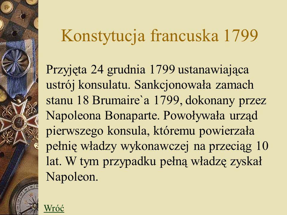 Konstytucja francuska 1799 Przyjęta 24 grudnia 1799 ustanawiająca ustrój konsulatu. Sankcjonowała zamach stanu 18 Brumaire`a 1799, dokonany przez Napo