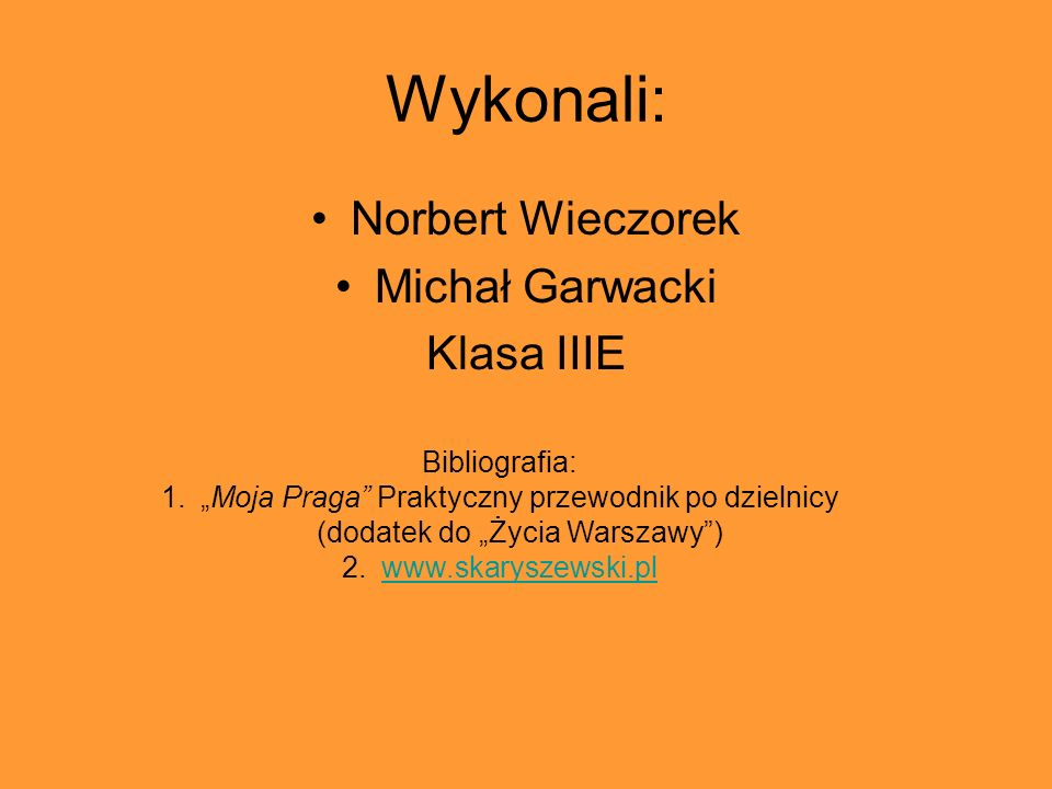 Wykonali: Norbert Wieczorek Michał Garwacki Klasa IIIE Bibliografia: 1.Moja Praga Praktyczny przewodnik po dzielnicy (dodatek do Życia Warszawy) 2.www