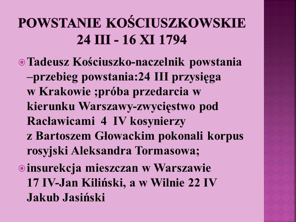 Tadeusz Kościuszko-naczelnik powstania –przebieg powstania:24 III przysięga w Krakowie ;próba przedarcia w kierunku Warszawy-zwycięstwo pod Racławicam