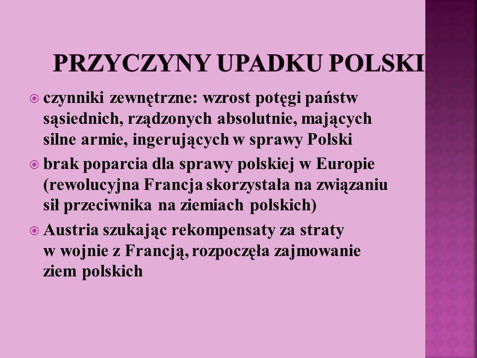 czynniki zewnętrzne: wzrost potęgi państw sąsiednich, rządzonych absolutnie, mających silne armie, ingerujących w sprawy Polski brak poparcia dla spra