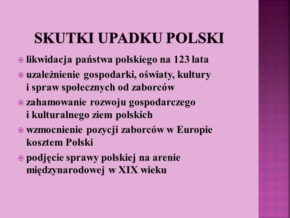 likwidacja państwa polskiego na 123 lata uzależnienie gospodarki, oświaty, kultury i spraw społecznych od zaborców zahamowanie rozwoju gospodarczego i