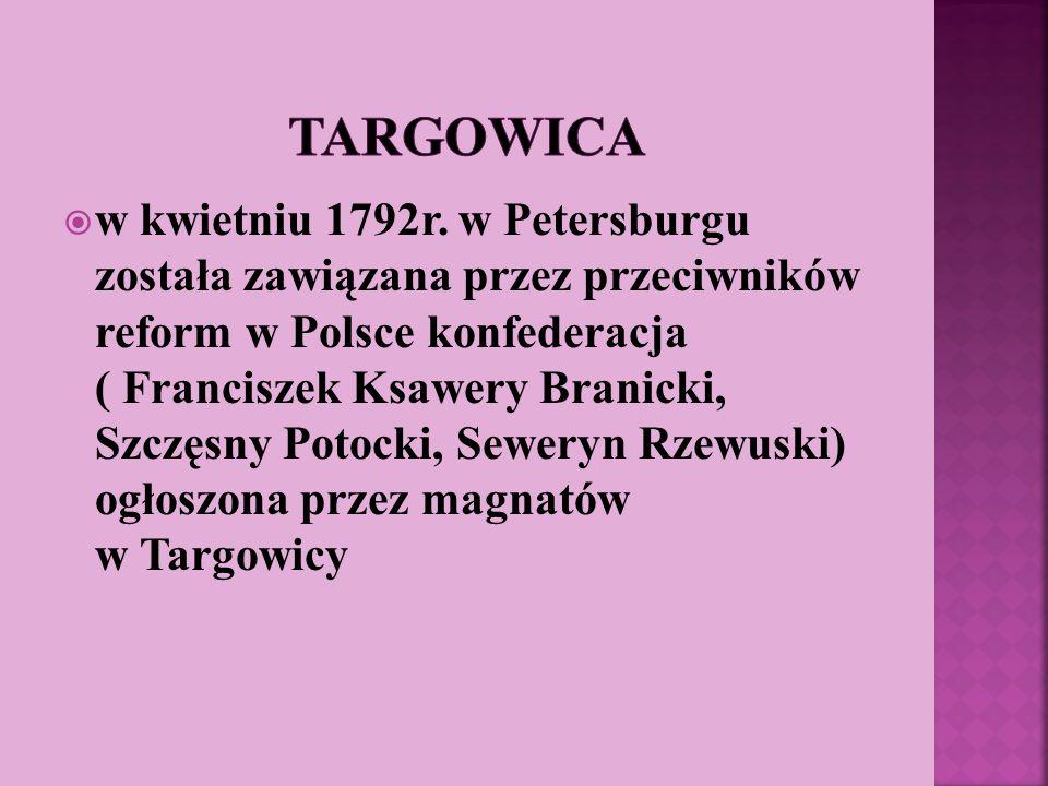 w kwietniu 1792r. w Petersburgu została zawiązana przez przeciwników reform w Polsce konfederacja ( Franciszek Ksawery Branicki, Szczęsny Potocki, Sew